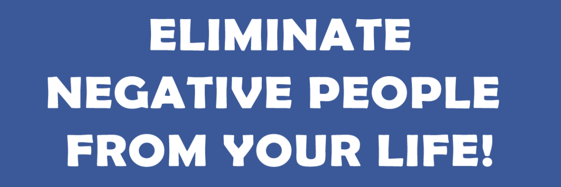 Eliminate negative people from your life!