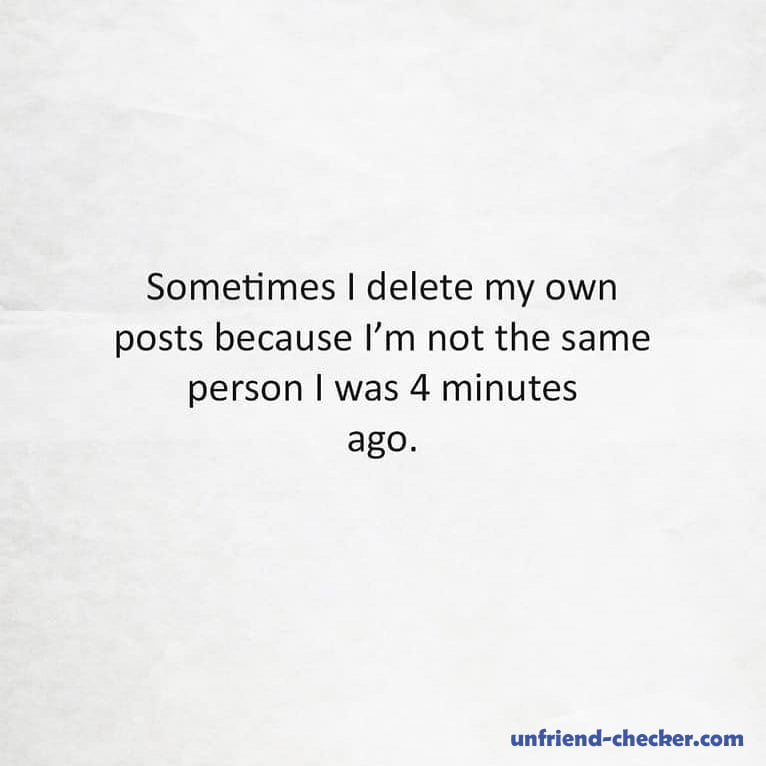Sometimes I delete my own posts because I'm not the same person I was 4 mins ago