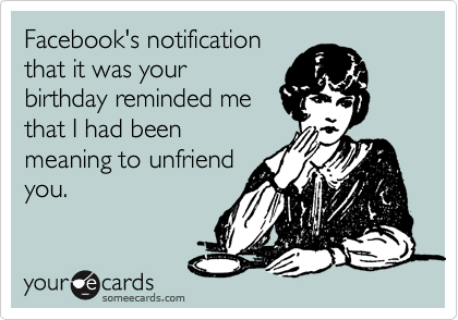 Facebook's notification that it was your birthday reminded me that I had been meaning to unfriend you.