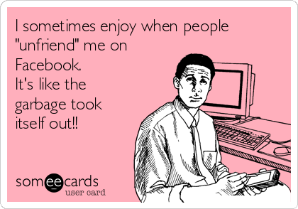"I sometimes enjoy when people ""unfriend"" me on Facebook. It's like the garbage took itself out!!"