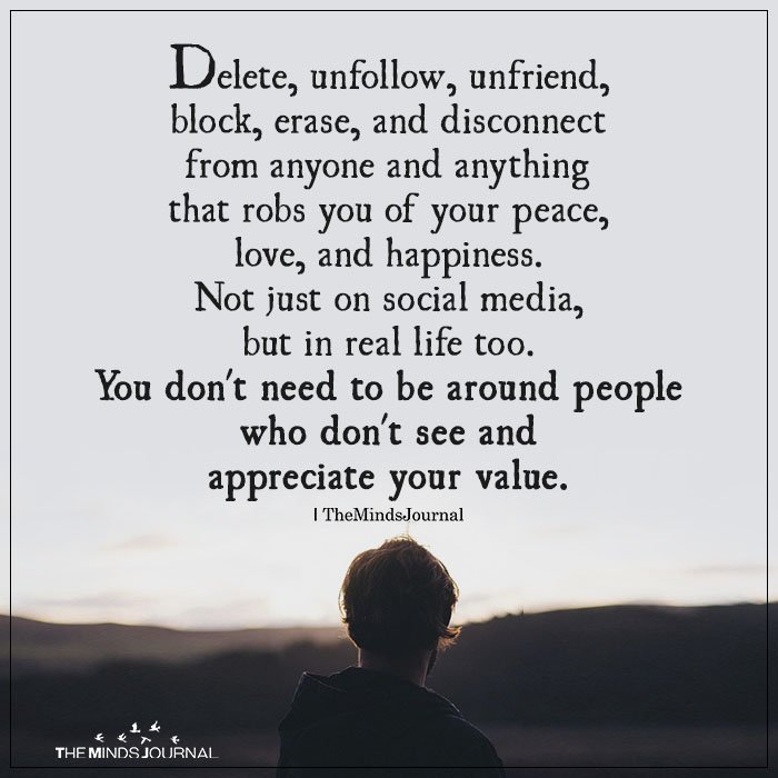 Delete, unfollow, unfriend, block, erase and disconnect from anyone and anything that robs you of your peace, love and happiness. Not just on social media, but in real life too. You don't need to be around people who don't see and appreciate your value.