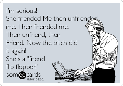 "I'm serious! She friend Me the unfriended me. Then friended me. Then unfriend, then Friend. Now the bitch did it again! She's a""friend flip flopper!"""