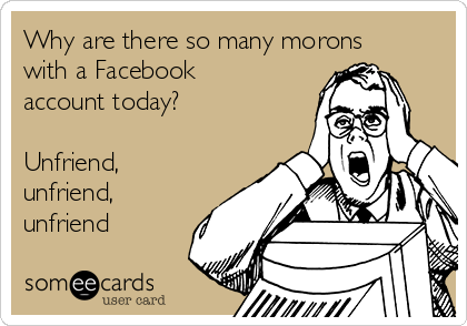 Why are there so many morons with a Facebook account today? Unfriend unfriend unfriend