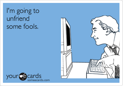 I'm going to unfriend some fools.