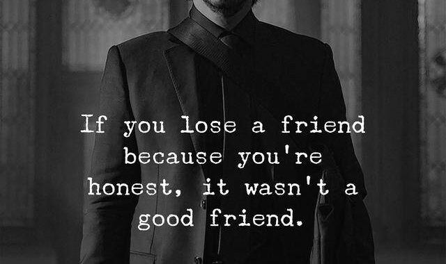 If you lose a friend because you're honest, it wasn't a good friend.