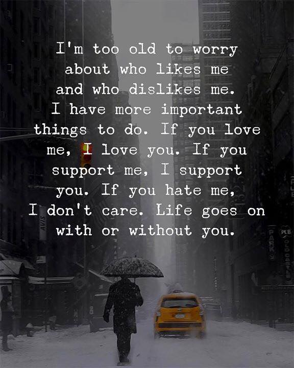 I'm too old to worry about who likes me and who dislike me. I have more important things to do. If you love me, I love you. If you support me, I support you. If you hate me, I don't care. Life goes on with or without you.