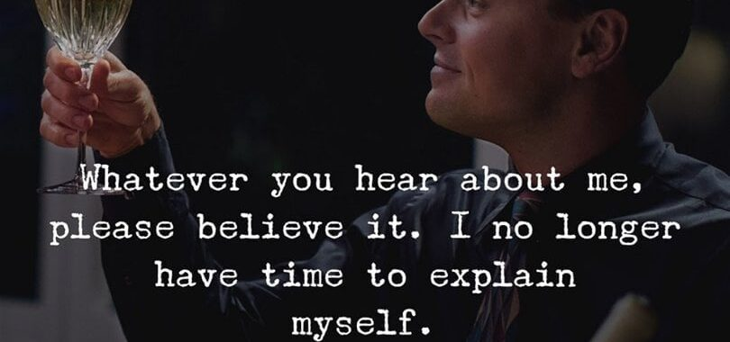 Whatever you hear about me, please believe it. I no longer have time to explain myself. You can also add some if you want.