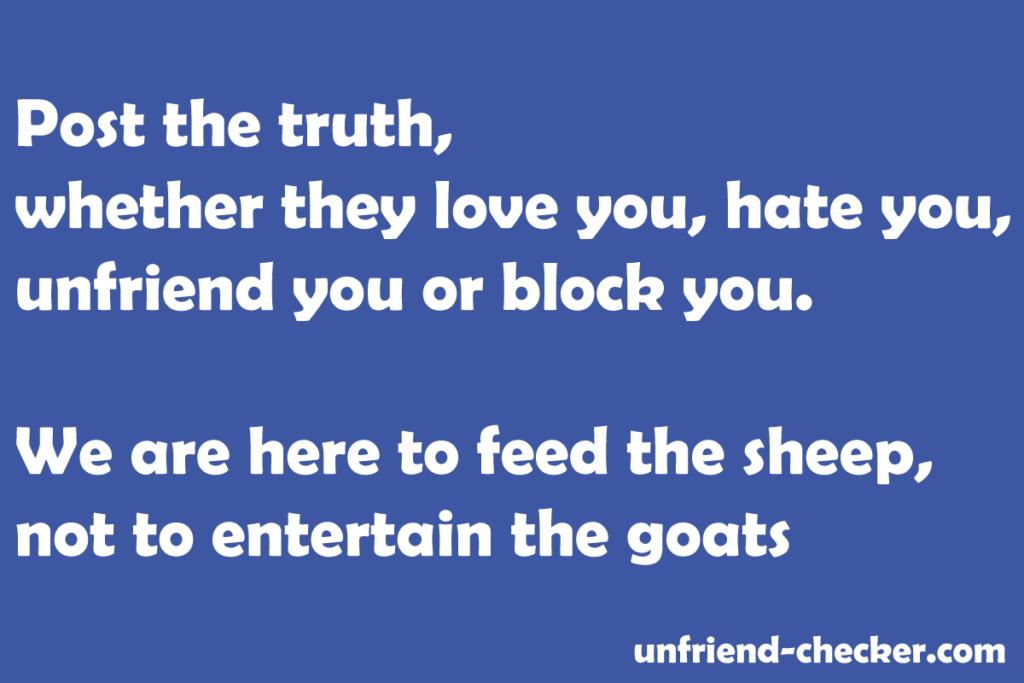 Post the truth, whether they love you, hate you, unfriend you or block you. We are here to feed the sheep, not to entertain the goats.