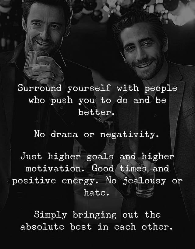 Surround yourself with people who push you to do and be better. No drama or negativity. Just higher goals and higher motivation. Good times and positive energy. No jealousy or hate. Simply bringing out the absolute best in each other.