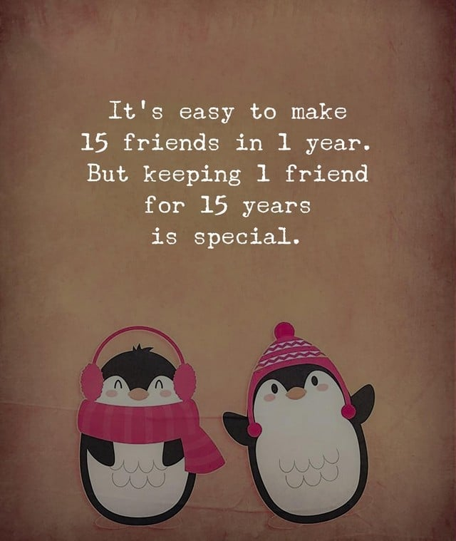 It's easy to make 15 friends in 1 year. But keeping 1 friend for 15 years is special.