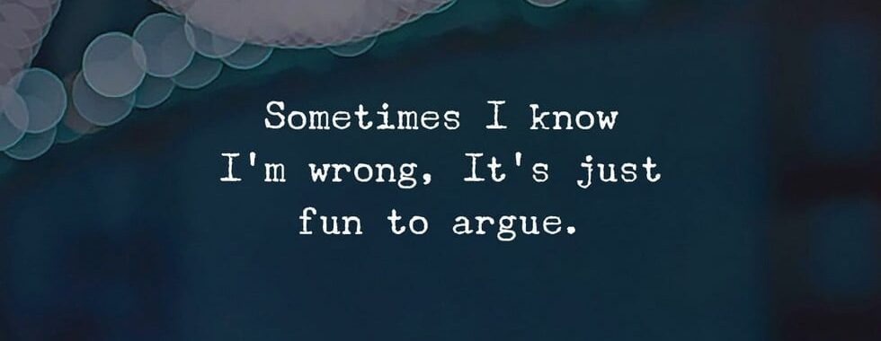 Sometime I know I'm wrong, It's just fun to argue.