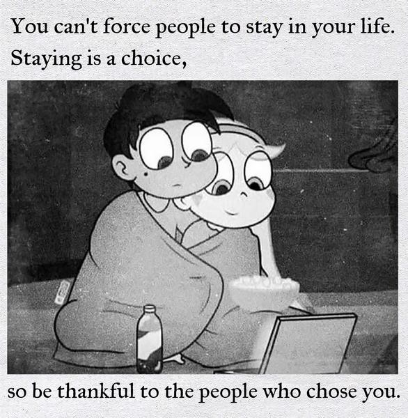 You can't force people to stay in your life. Staying is a choice, so be thankful to the people who chose you.