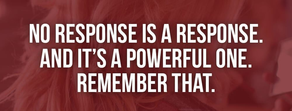 No response is a response and it's a powerful one. Remember that!